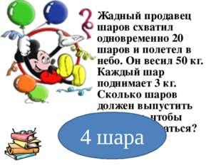 Жадный продавец шаров схватил одновременно 20 шаров и полетел в небо. Он веси