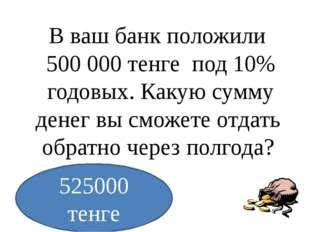 В ваш банк положили 500000 тенге под 10% годовых. Какую сумму денег вы смож