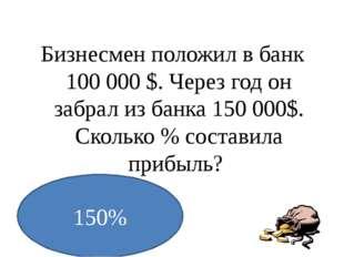 Бизнесмен положил в банк 100000 $. Через год он забрал из банка 150000$. Ск