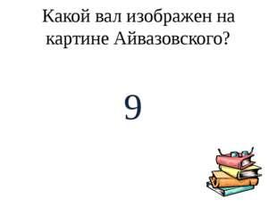 Какой вал изображен на картине Айвазовского? 9