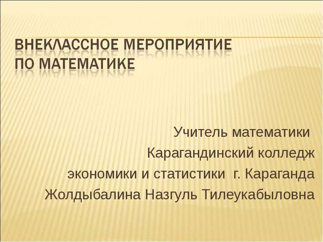 Учитель математики Карагандинский колледж экономики и статистики г. Караганда...
