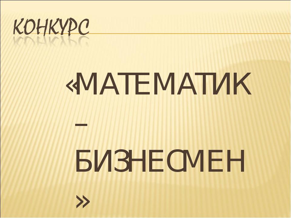 «МАТЕМАТИК – БИЗНЕСМЕН»