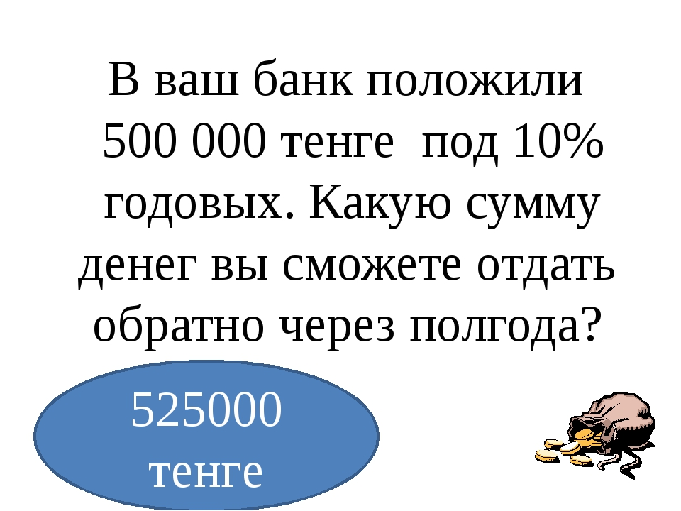 В ваш банк положили 500000 тенге под 10% годовых. Какую сумму денег вы смож...