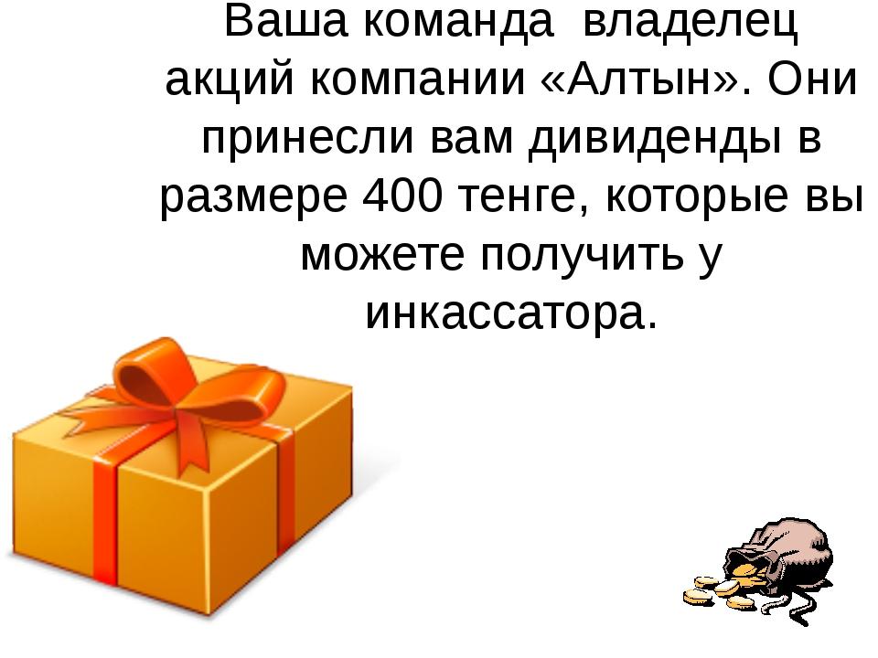 Ваша команда владелец акций компании «Алтын». Они принесли вам дивиденды в ра...
