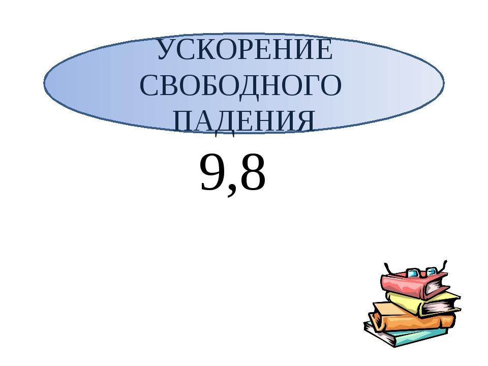9,8 УСКОРЕНИЕ СВОБОДНОГО ПАДЕНИЯ