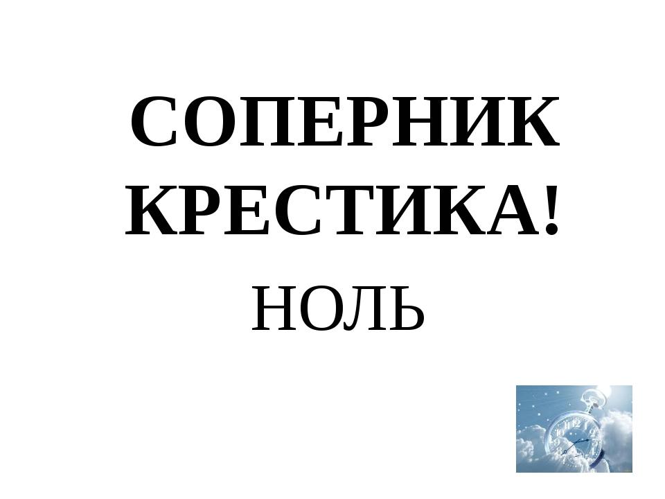 СОПЕРНИК КРЕСТИКА! НОЛЬ