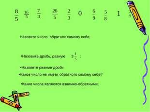 Назовите дробь, равную 3 ; Назовите число, обратное самому себе; Какие числа