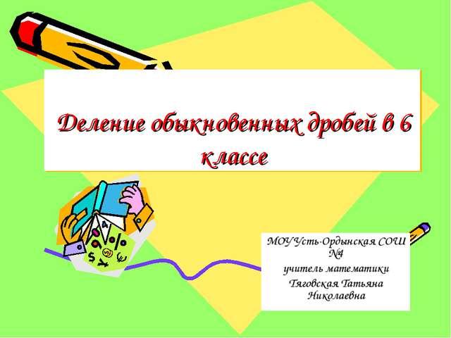 Деление обыкновенных дробей в 6 классе МОУ Усть-Ордынская СОШ №4 учитель мате...