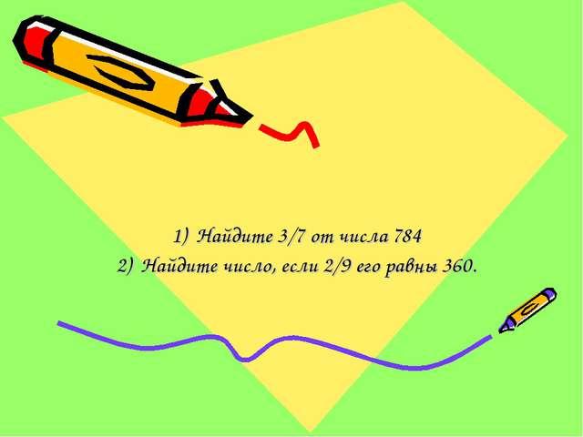 Найдите 3/7 от числа 784 Найдите число, если 2/9 его равны 360.