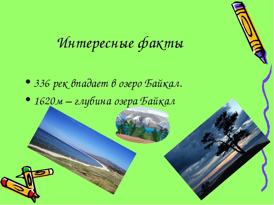 Интересные факты 336 рек впадает в озеро Байкал. 1620м – глубина озера Байкал