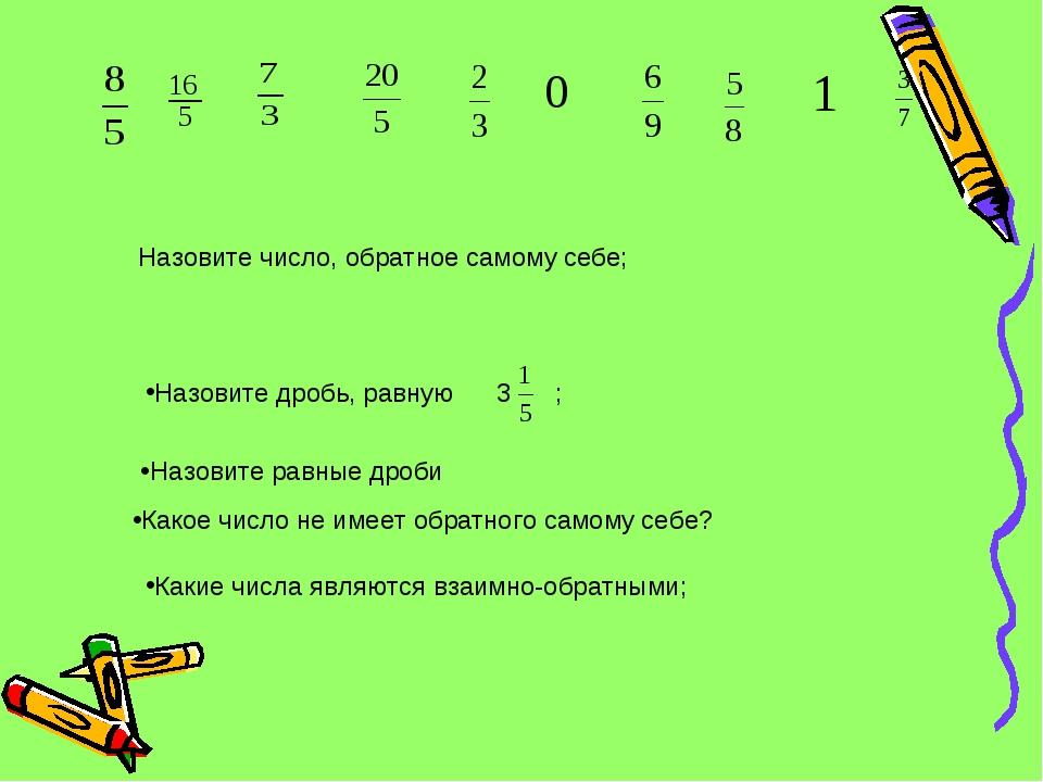 Назовите дробь, равную 3 ; Назовите число, обратное самому себе; Какие числа...