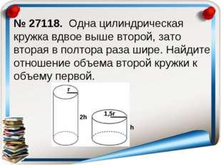 № 27118. Одна цилиндрическая кружка вдвое выше второй, зато вторая в полтора