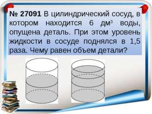 № 27091 В цилиндрический сосуд, в котором находится 6 дм3 воды, опущена детал