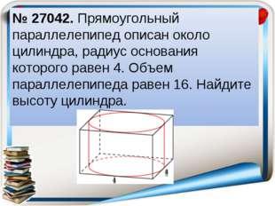 № 27042. Прямоугольный параллелепипед описан около цилиндра, радиус основания