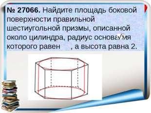 № 27066. Найдите площадь боковой поверхности правильной шестиугольной призмы,