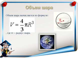Объем шара вычисляется по формуле:  , где R – радиус шара.