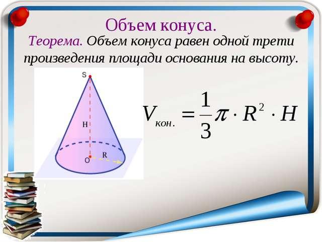 Объем конуса. Теорема. Объем конуса равен одной трети произведения площади ос...
