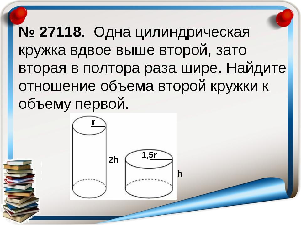 № 27118. Одна цилиндрическая кружка вдвое выше второй, зато вторая в полтора...