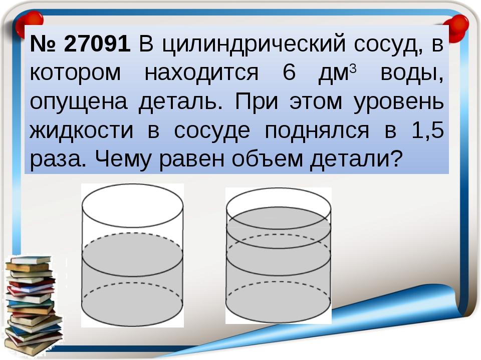 № 27091 В цилиндрический сосуд, в котором находится 6 дм3 воды, опущена детал...