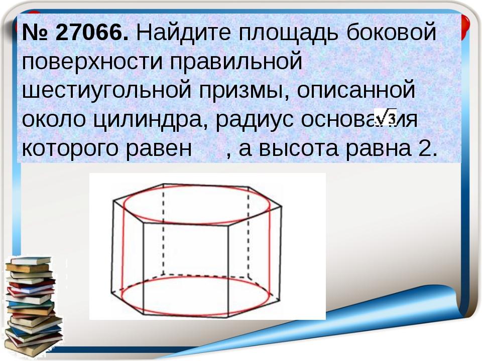 № 27066. Найдите площадь боковой поверхности правильной шестиугольной призмы,...