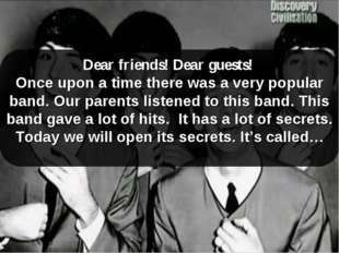 Dear friends! Dear guests! Once upon a time there was a very popular band. Ou