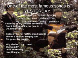 One of the most famous songs is YESTERDAY. Now I want you to write this song.