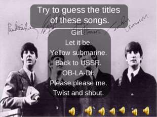 Try to guess the titles of these songs. Girl. Let it be. Yellow submarine. Ba
