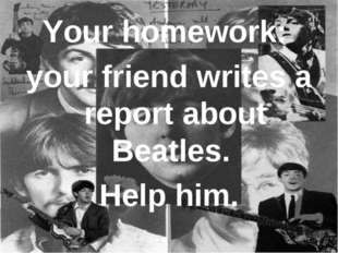 Your homework: your friend writes a report about Beatles. Help him.