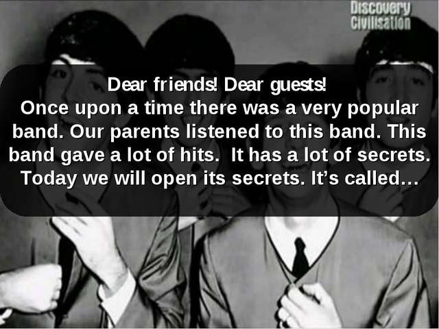 Dear friends! Dear guests! Once upon a time there was a very popular band. Ou...