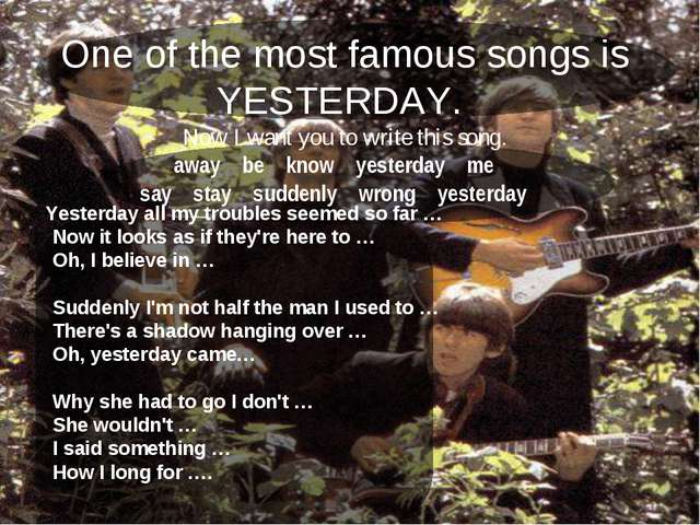 One of the most famous songs is YESTERDAY. Now I want you to write this song....