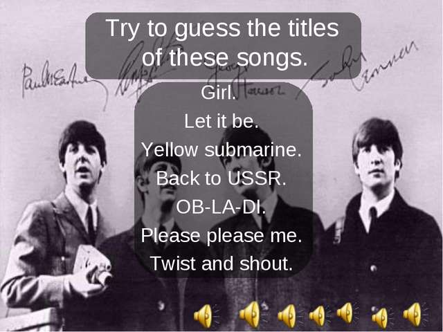 Try to guess the titles of these songs. Girl. Let it be. Yellow submarine. Ba...