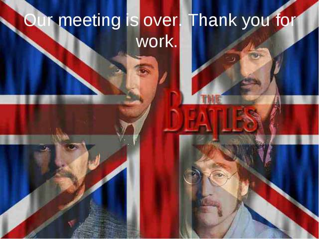 Our meeting is over. Thank you for work.