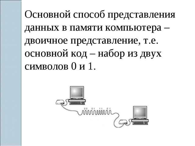 Основной способ представления данных в памяти компьютера – двоичное представл...