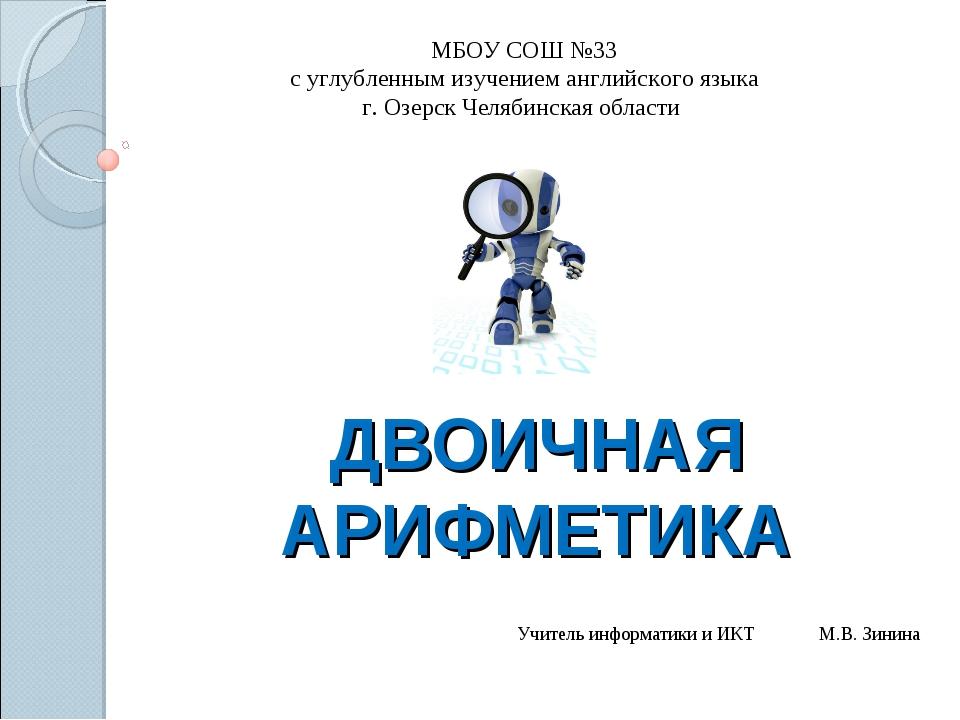ДВОИЧНАЯ АРИФМЕТИКА Учитель информатики и ИКТ М.В. Зинина МБОУ СОШ №33 с углу...