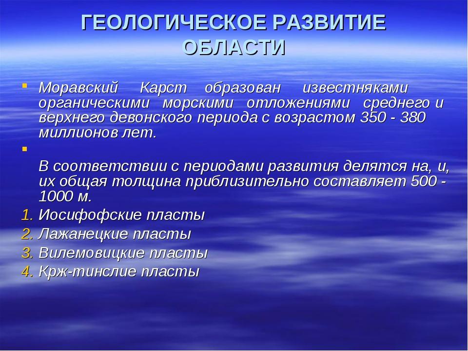 ГЕОЛОГИЧЕСКОЕ РАЗВИТИЕ ОБЛАСТИ Моравский Карст образован известняками органич...