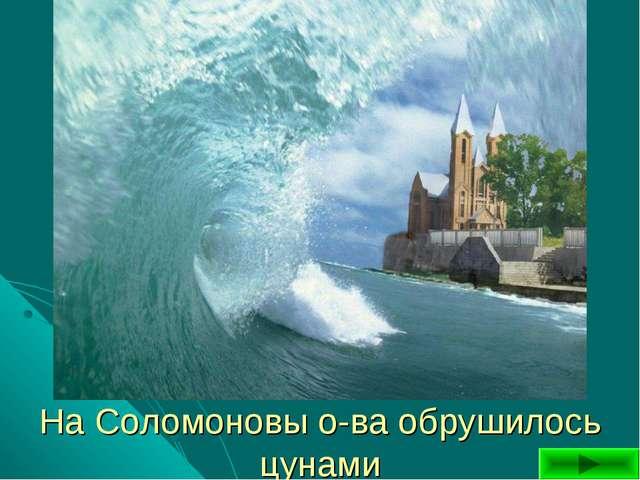 На Соломоновы о-ва обрушилось цунами
