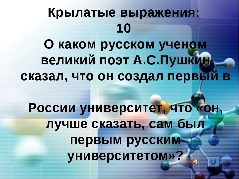 Крылатые выражения: 10 О каком русском ученом великий поэт А.С.Пушкин сказал,...