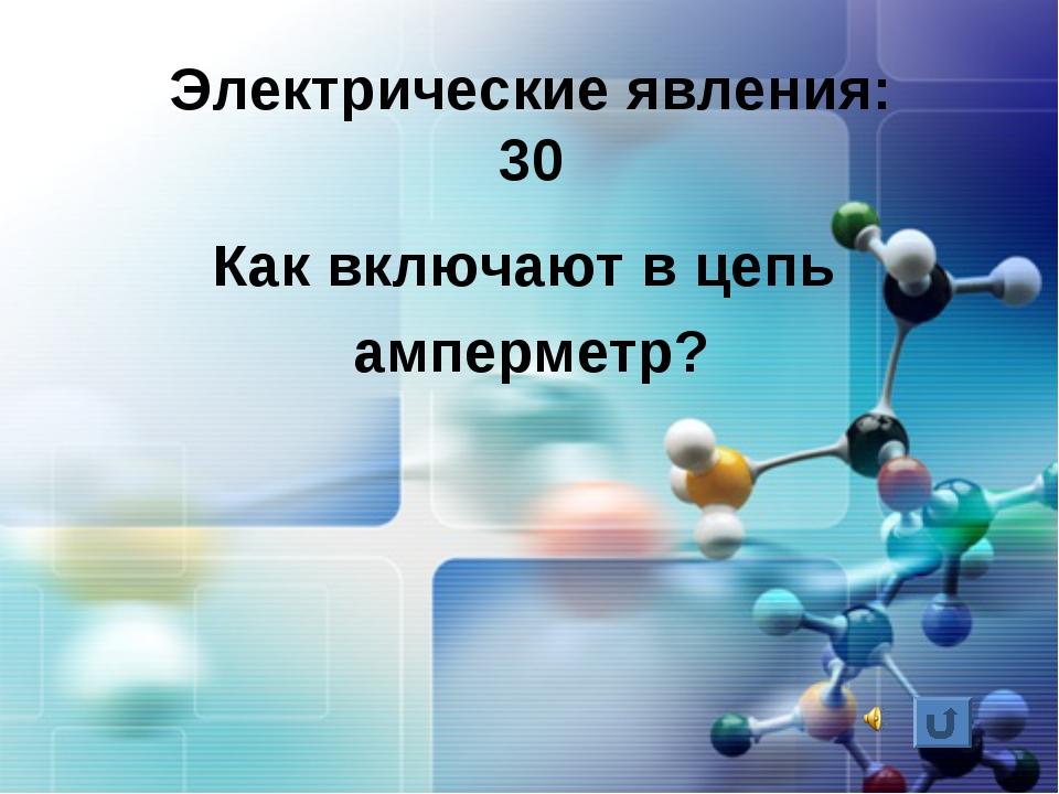 Электрические явления: 30 Как включают в цепь амперметр?