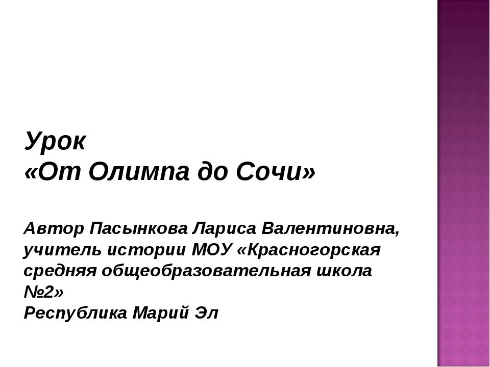 Урок «От Олимпа до Сочи» Автор Пасынкова Лариса Валентиновна, учитель истории...