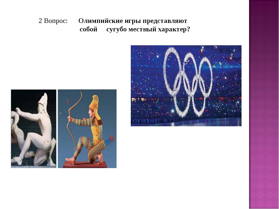 2 Вопрос: Олимпийские игры представляют собой сугубо местный характер?