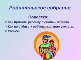 Родительское собрание. Повестка: Как привить ребенку любовь к чтению. Как не