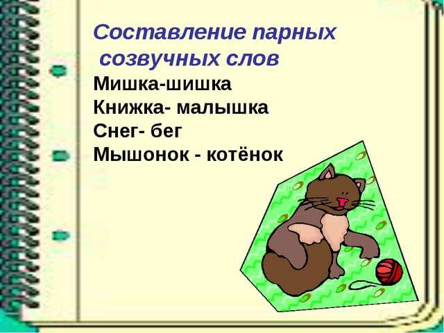 Составление парных созвучных слов Мишка-шишка Книжка- малышка Снег- бег Мышон...