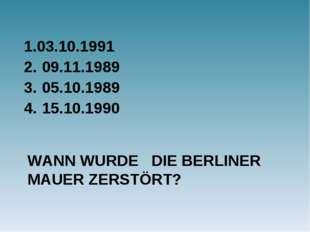 WANN WURDE DIE BERLINER MAUER ZERSTÖRT? 1.03.10.1991 09.11.1989 05.10.1989 15