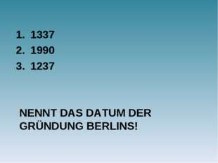 NENNT DAS DATUM DER GRÜNDUNG BERLINS! 1337 1990 1237