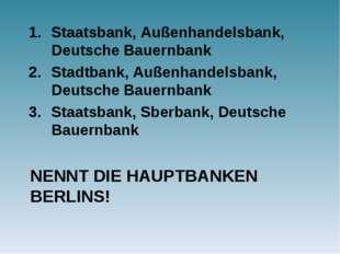 NENNT DIE HAUPTBANKEN BERLINS! Staatsbank, Außenhandelsbank, Deutsche Bauernb