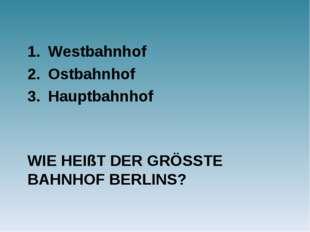 WIE HEIßT DER GRÖSSTE BAHNHOF BERLINS? Westbahnhof Ostbahnhof Hauptbahnhof
