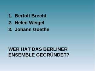WER HAT DAS BERLINER ENSEMBLE GEGRÜNDET? Bertolt Brecht Helen Weigel Johann G