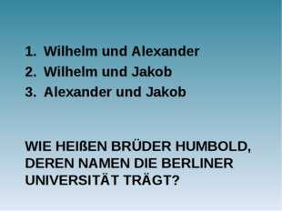 WIE HEIßEN BRÜDER HUMBOLD, DEREN NAMEN DIE BERLINER UNIVERSITÄT TRÄGT? Wilhel