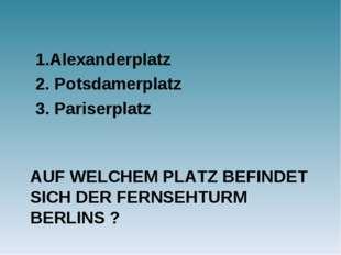AUF WELCHEM PLATZ BEFINDET SICH DER FERNSEHTURM BERLINS ? 1.Alexanderplatz 2.