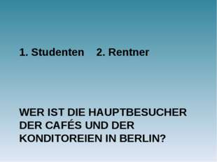 WER IST DIE HAUPTBESUCHER DER CAFÉS UND DER KONDITOREIEN IN BERLIN? 1. Studen